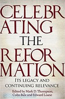 Celebrating the Reformation: Its Legacy and Continuing Relevance (PB)