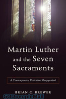 Martin Luther and the Seven Sacraments: A Contemporary Protestant Reappraisal (PB)