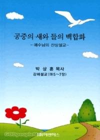 공중의 새와 들의 백합화 - 박상훈 목사 강해설교(마5~7장)