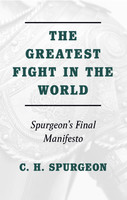 Greatest Fight in the World: Spurgeons Final Manifesto