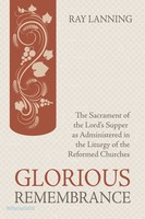 Glorious Remembrance: The Sacrament of the Lords Supper as Administered in the Liturgy of the Reformed Churches (PB)