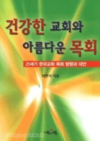 건강한 교회와 아름다운 목회 - 21세기 한국교회 목회 방향과 대안