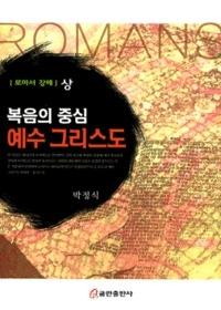 복음의 중심 예수 그리스도 - 로마서 강해(상)