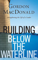 Building Below the Waterline: Strengthening the Life of a Leader (PB)