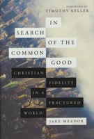 In Search of the Common Good: Christian Fidelity in a Fractured World (Hardcover)