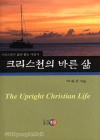 크리스천의 바른 삶 : 크리스천의 삶을 돕는 지침서