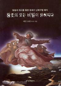 창조의 모든 비밀이 밝혀지다 - 말씀과 계시를 통한 창세기 난해구절 해석