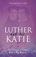 Luther and His Katie, 2d Ed.: The Influence of Luthers Wife on his Ministry (Biography)