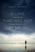 O Love That Will Not Let Me Go: Facing Death with Courageous Confidence in God