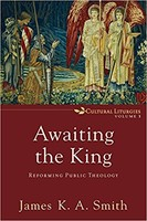 Awaiting the King: Reforming Public Theology (Series: Cultural Liturgies, Vol. 3) (PB)