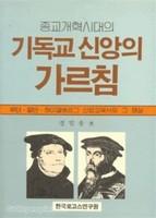종교개혁 시대의 기독교 신앙의 가르침 : 루터 칼빈 하이델베르그 신앙교육서와 그 해설