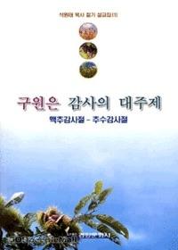 구원은 감사의 대주제(맥추감사절-추수감사절) : 석원태 목사 절기 설교집(1)
