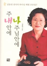 주 내안에 나 주님안에 - 김동연 권사의 하나님 체험 간증집!!
