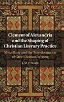 Clement of Alexandria and the Shaping of Christian Literary Practice: Miscellany and the Transformation of Greco-Roman Writing(Har