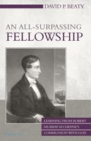An All-Surpassing Fellowship: Learning from Robert Murray MCheynes Communion with God (PB)