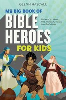 My Big Book of Bible Heroes for Kids: Stories of 50 Weird, Wild, Wonderful People from Gods Word (PB)