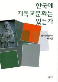 한국에 기독교 문화가 있는가 - 한국문화 신학회 제8집