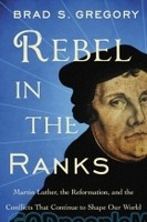 Rebel in the Ranks: Martin Luther, the Reformation, and the Conflicts That Continue to Shape Our World (HB)