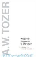 Tozer Classics: Whatever Happened To Worship? (PB)