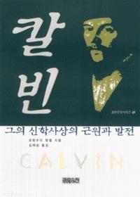 칼빈 : 그의 신학사상의 근원과 발전 - 칼빈주의시리즈 9