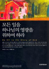 모든 일을 하나님의 영광을 위하여 하라 - 그리스도인 생활 지침 시리즈 5