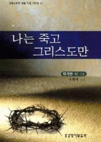 나는 죽고 그리스도만 - 그리스도인 생활 지침 시리즈 4