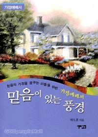 믿음이 있는 풍경 -믿음의 가정을 꿈꾸는 이들을 위한 가정예배서