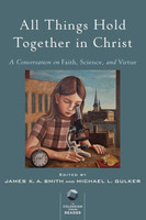 All Things Hold Together in Christ: A Conversation on Faith, Science, and Virtue (PB)
