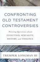 Confronting Old Testament Controversies: Pressing Questions about Evolution, Sexuality, History, and Violence (PB)