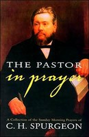 Pastor in Prayer, the A Collection of the Sunday Morning Prayers of C.H. Spurgeon (HB)