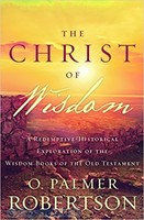 Christ of Wisdom (PB): A Redemptive-Historical Exploration of the Wisdom Books of the Old Testament