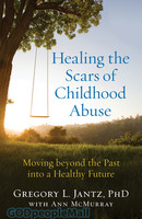 Healing the Scars of Childhood Abuse: Moving Beyond the Past Into a Healthy Future (PB)