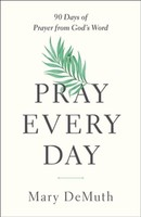 Pray Every Day: 90 Days of Prayer from Gods Word