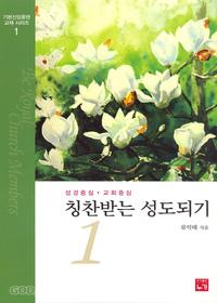 칭찬받는 성도되기 1 : 성경중심 · 교회중심 - 기본신앙훈련 교재 시리즈 1