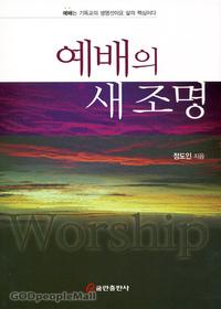 예배의 새 조명 - 예배는 기독교의 생명선이요 삶의 핵심이다