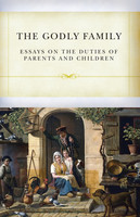 Godly Family: Essays on the Duties of Parents and Children (PB)