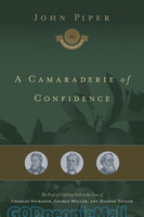 Camaraderie of Confidence, a (HB): The Fruit of Unfailing Faith in the Lives of Charles Spurgeon, George Muller, and Hudson Taylor