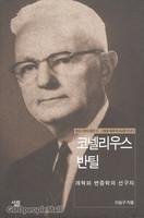 코넬리우스 반틸 -개혁파 변증학의 선구자(현대 신학자 평전 13)