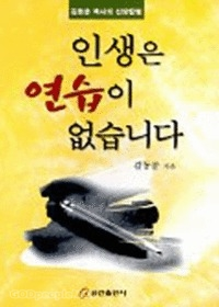 인생은 연습이 없습니다 - 김동문목사의 신앙칼럼