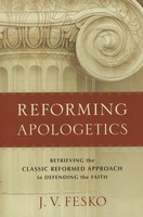 Reforming Apologetics: Retrieving the Classic Reformed Approach to Defending the Faith (PB)