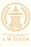 Church: Living Faithfully as the People of God-Collected Insights from A. W. Tozer (PB)
