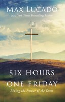 Six Hours One Friday: Living in the Power of the Cross (HB)