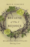 Because of This I Rejoice: Reading Philippians During Lent (PB)
