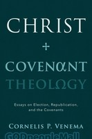 Christ and Covenant Theology: Essays on Election, Republication, and the Covenants (PB)