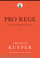 Pro Rege: Living under Christs Kingship, Vol.2 (Abraham Kuyper Collected Works in Public Theology)