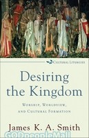 Desiring the Kingdom (PB): Worship, Worldview, and Cultural Formation