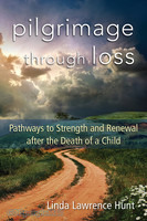 Pilgrimage through Loss: Pathways to Strength and Renewal after the Death of a Child (PB)