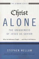 Christ Alone - The Uniqueness of Jesus as Savior: What the Reformers Taught...and Why It Still Matters (The Five Solas Series)
