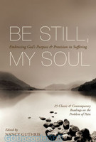 Be Still, My Soul: Embracing Gods Purpose and Provision in Suffering (25 classic and contemporary readings on the problem of pain)