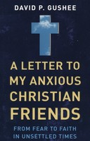 Letter to My Anxious Christian Friends: From Fear to Faith in Unsettled Times (PB)